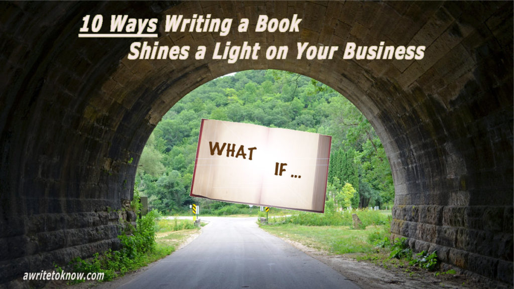"A road with a tunnel, and a large, shining white book showing the words ""What If?"" leading the way into the green valley beyond, with overlying text saying, ""10 Ways Writing a Book Shines a Light on Your Business."""