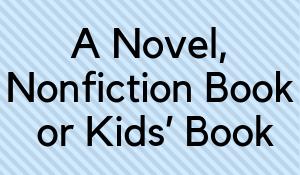 A Novel, Nonfiction Book or Kids' Book