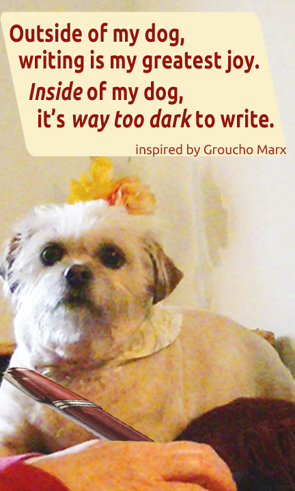 "Cute white dog on desk with woman's hand holding a pen in front of him and text that says ""Outside of my dog, writing is my greatest joy. Inside of my dog, it's way too dark to write."""