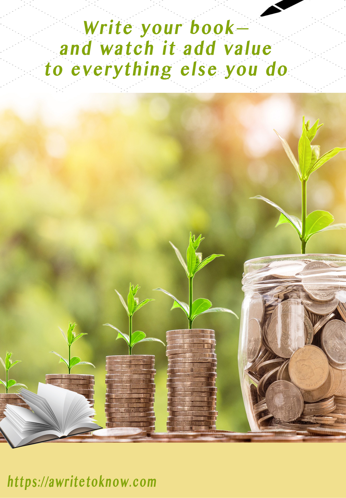 """A pastel yellow and green garden behind a table with stacks of gold coins on it, all sprouting a green plant, leading to a sprouting jar of coins. The words say, """"Write your book, and it will add value to everything you do."""""""