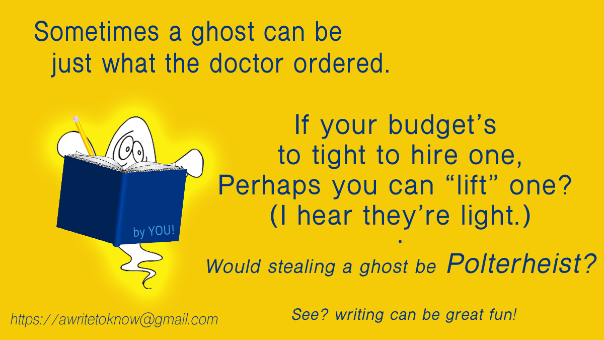 "Caricature of a ghost reading a dark blue book with the words ""by you"" on its cover, all set against a gold background with large blue words saying, ""Sometimes a ghost is just what the doctor ordered. If your budget won't support one, perhaps you can ""lift"" one? I hear they're light."" And then in parentheses is the question, ""Would stealing a ghost be Polter-heist?"""