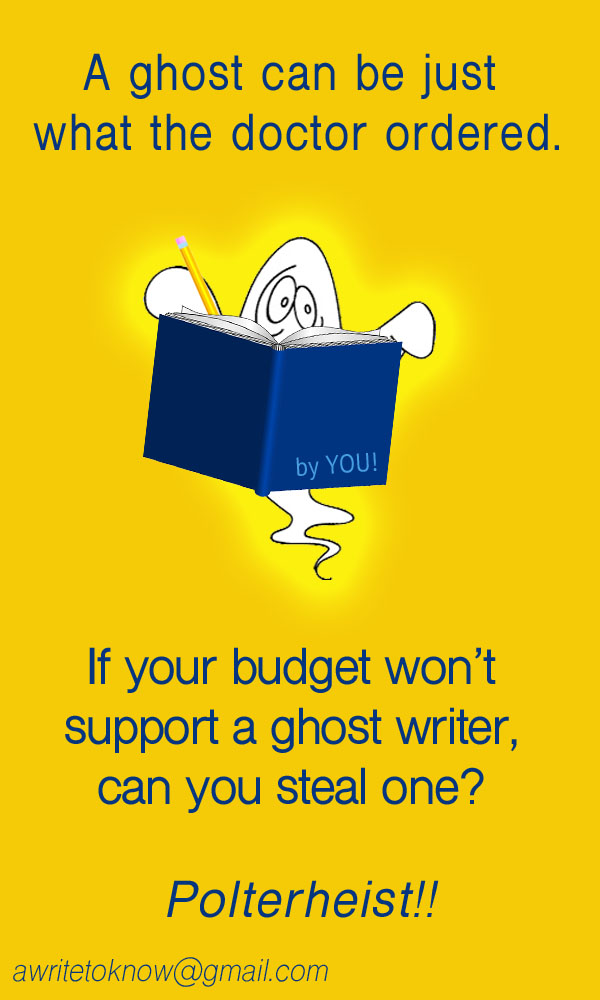 """Caricature of a ghost reading a dark blue book with the words """"by you"""" on its cover, all set against a gold background with large blue words saying, """"Sometimes a ghost can be just what the doctor ordered. If your budget won't support a ghost writer, perhaps can you one? Polter-heist!"""""""