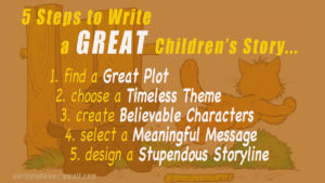 "Vague image of cat and dog playing behind words that say, ""5 Steps to Write a Great Children's Story. One, Find a great plot. Two, Choose a timeless theme. 3, Create meaningful characters. Four, Select a meaningful message. Five, ""Design a stupendous storyline."""